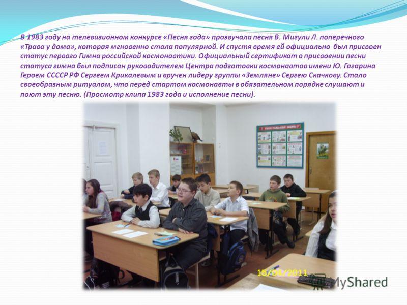 В 1983 году на телевизионном конкурсе «Песня года» прозвучала песня В. Мигули Л. поперечного «Трава у дома», которая мгновенно стала популярной. И спустя время ей официально был присвоен статус первого Гимна российской космонавтики. Официальный серти