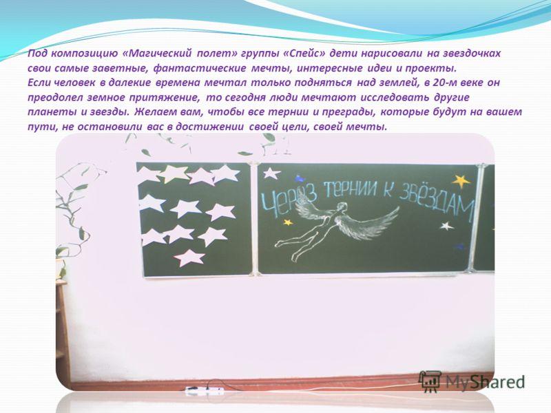 Под композицию «Магический полет» группы «Спейс» дети нарисовали на звездочках свои самые заветные, фантастические мечты, интересные идеи и проекты. Если человек в далекие времена мечтал только подняться над землей, в 20-м веке он преодолел земное пр