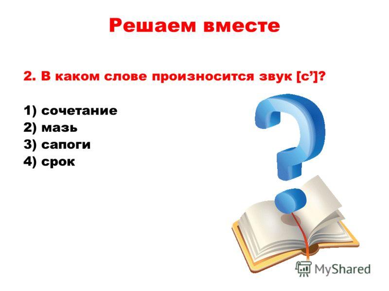 2. В каком слове произносится звук [с]? 1) сочетание 2) мазь 3) сапоги 4) срок Решаем вместе