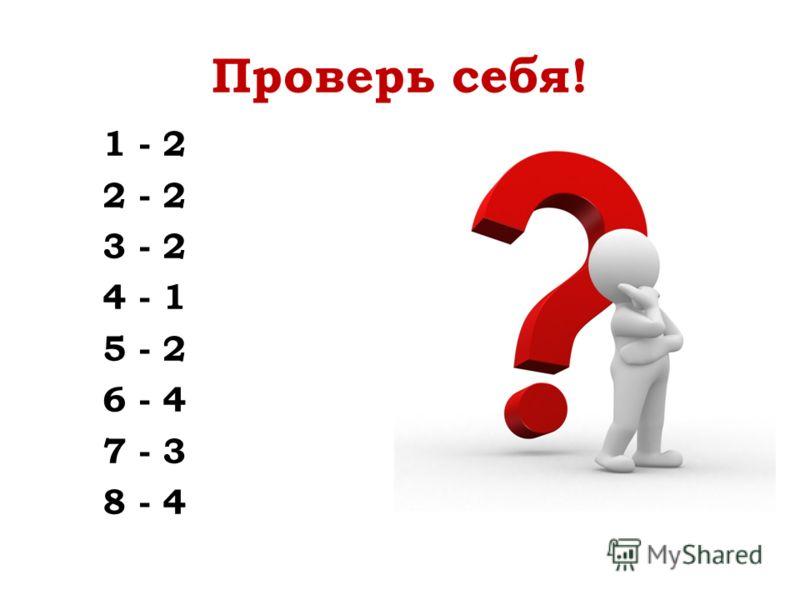 Проверь себя! 1 - 2 2 - 2 3 - 2 4 - 1 5 - 2 6 - 4 7 - 3 8 - 4