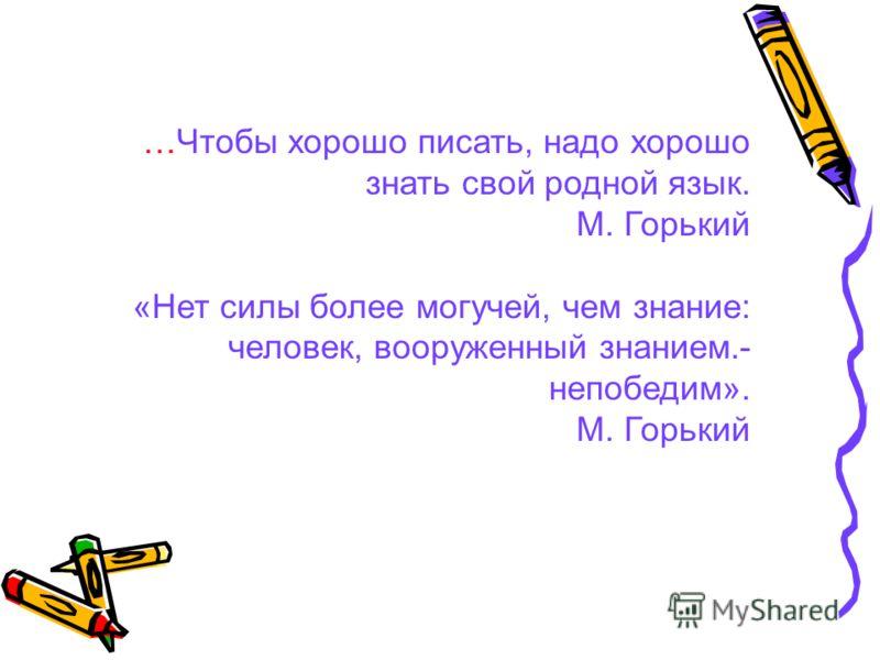 …Чтобы хорошо писать, надо хорошо знать свой родной язык. М. Горький «Нет силы более могучей, чем знание: человек, вооруженный знанием.- непобедим». М. Горький