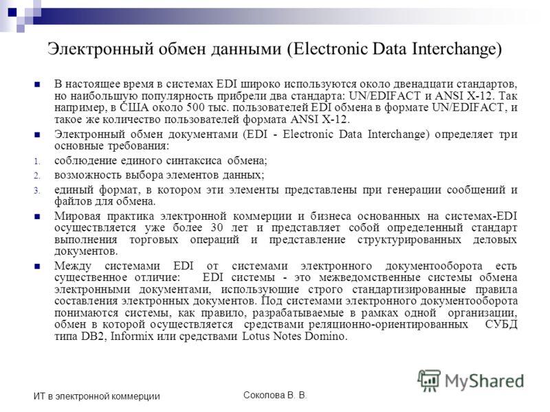 Соколова В. В. ИТ в электронной коммерции В настоящее время в системах EDI широко используются около двенадцати стандартов, но наибольшую популярность прибрели два стандарта: UN/EDIFACT и ANSI X-12. Так например, в США около 500 тыс. пользователей ED
