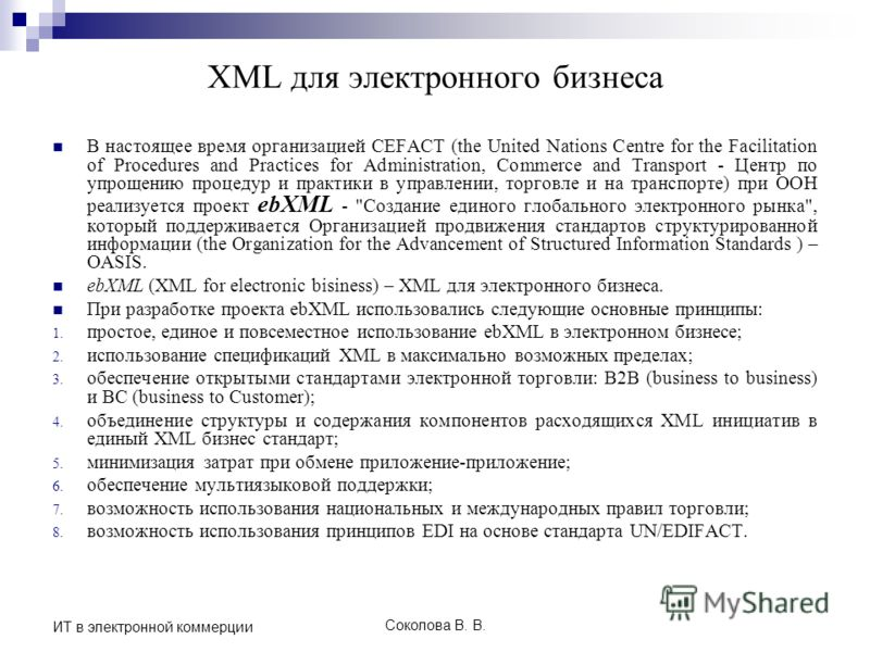 Соколова В. В. ИТ в электронной коммерции XML для электронного бизнеса В настоящее время организацией CEFACT (the United Nations Centre for the Facilitation of Procedures and Practices for Administration, Commerce and Transport - Центр по упрощению п