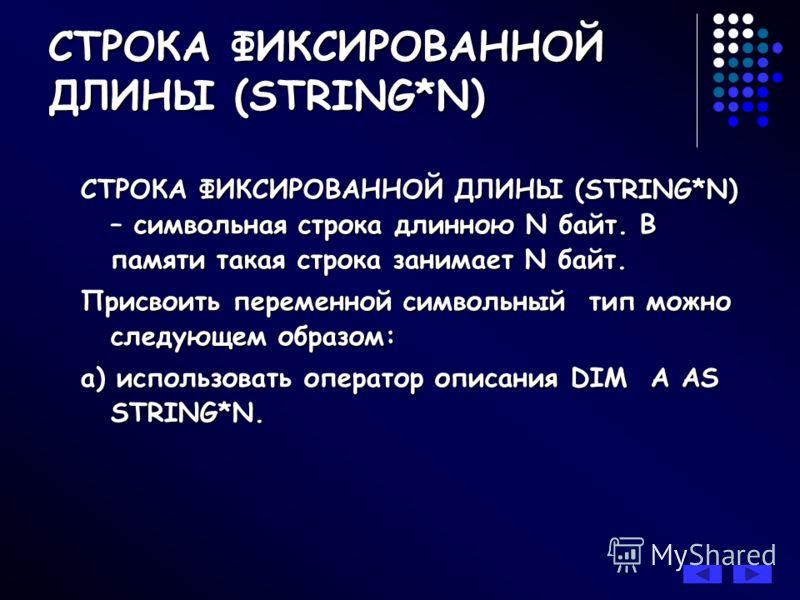 СТРОКА ФИКСИРОВАННОЙ ДЛИНЫ (STRING*N) – символьная строка длинною N байт. В памяти такая строка занимает N байт. Присвоить переменной символьный тип можно следующем образом: a) использовать оператор описания DIM A AS STRING*N. СТРОКА ФИКСИРОВАННОЙ ДЛ