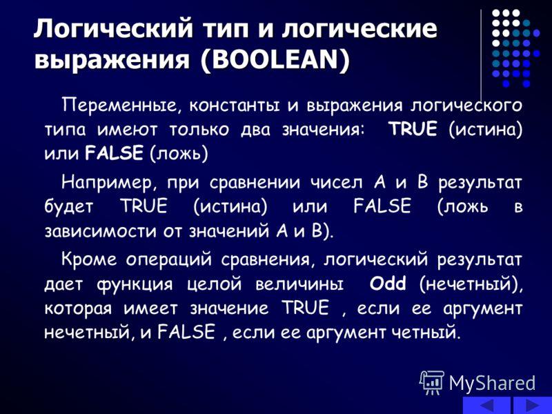 Логический тип и логические выражения (BOOLEAN) Переменные, константы и выражения логического типа имеют только два значения: TRUE (истина) или FALSE (ложь) Например, при сравнении чисел А и В результат будет TRUE (истина) или FALSE (ложь в зависимос