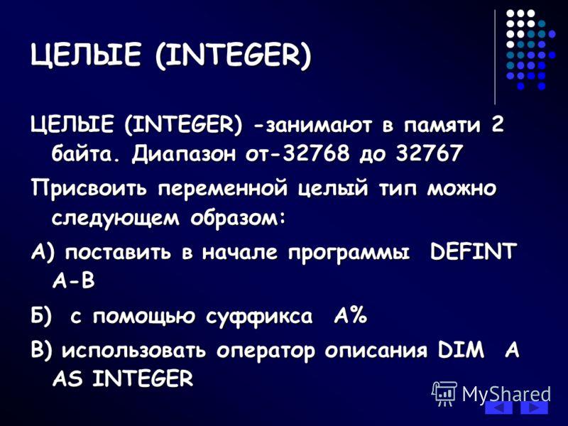 ЦЕЛЫЕ (INTEGER) -занимают в памяти 2 байта. Диапазон от-32768 до 32767 Присвоить переменной целый тип можно следующем образом: А) поставить в начале программы DEFINT A-B Б) с помощью суффикса A% В) использовать оператор описания DIM A AS INTEGER ЦЕЛЫ