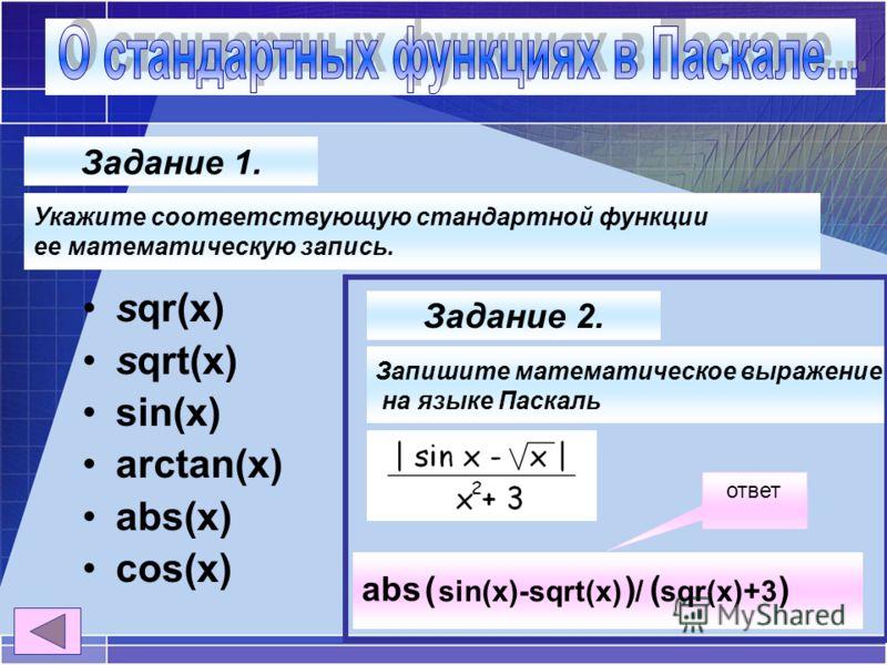 ответ sqr(x) sqrt(x) sin(x) arctan(x) abs(x) cos(x) Задание 1. Укажите соответствующую стандартной функции ее математическую запись. Задание 2. Запишите математическое выражение на языке Паскаль sin(x)-sqrt(x) / sqr(x)+3 abs()) (