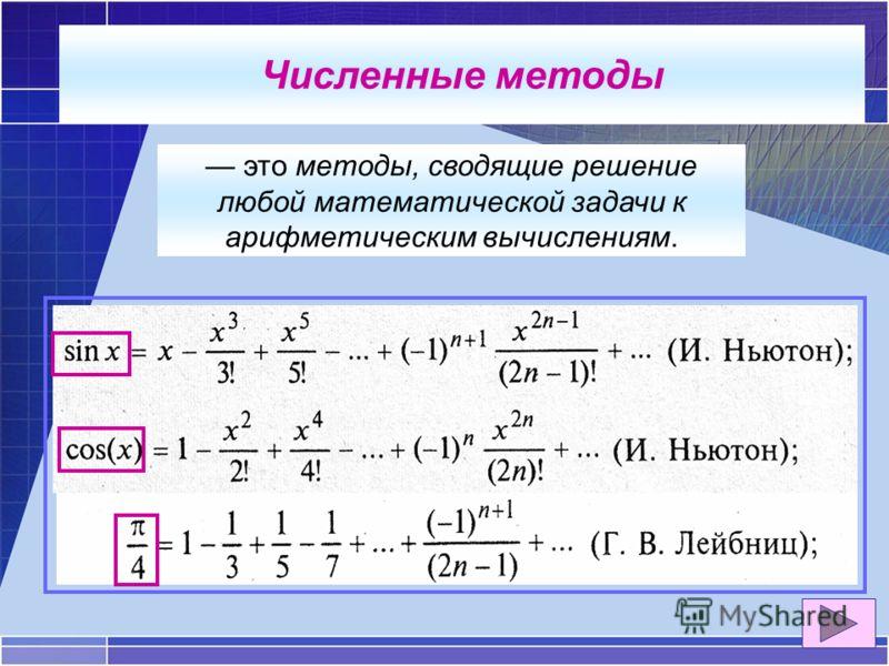 это методы, сводящие решение любой математической задачи к арифметическим вычислениям. Численные методы