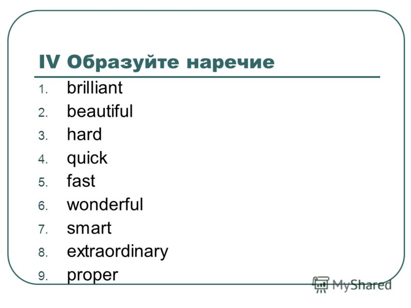 IV Образуйте наречие 1. brilliant 2. beautiful 3. hard 4. quick 5. fast 6. wonderful 7. smart 8. extraordinary 9. proper
