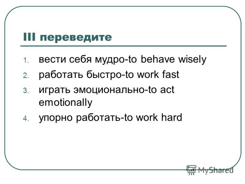 III переведите 1. вести себя мудро-to behave wisely 2. работать быстро-to work fast 3. играть эмоционально-to act emotionally 4. упорно работать-to work hard