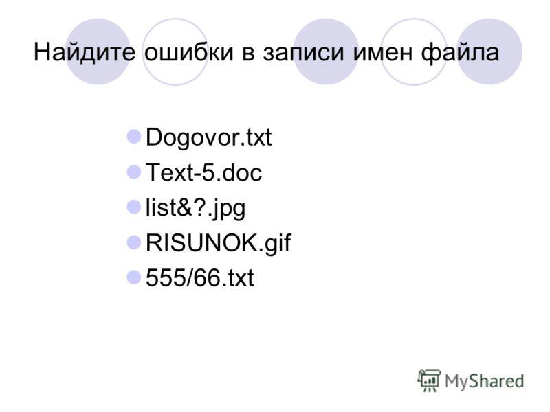 Найдите ошибки в записи имен файла Dogovor.txt Text-5.doc list&?.jpg RISUNOK.gif 555/66.txt