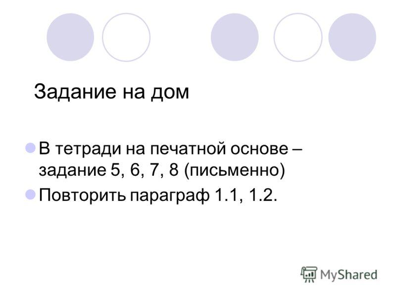 Задание на дом В тетради на печатной основе – задание 5, 6, 7, 8 (письменно) Повторить параграф 1.1, 1.2.