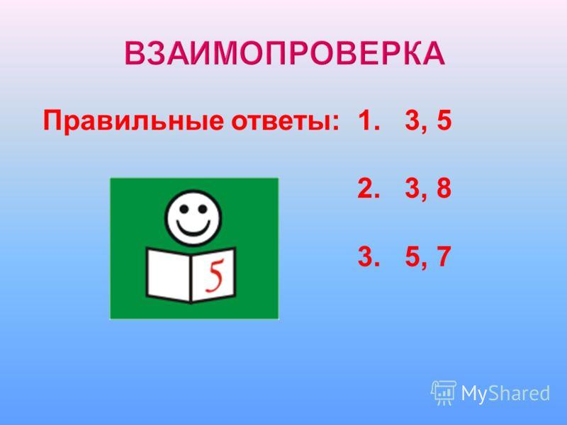 Правильные ответы: 1. 3, 5 2. 3, 8 3. 5, 7