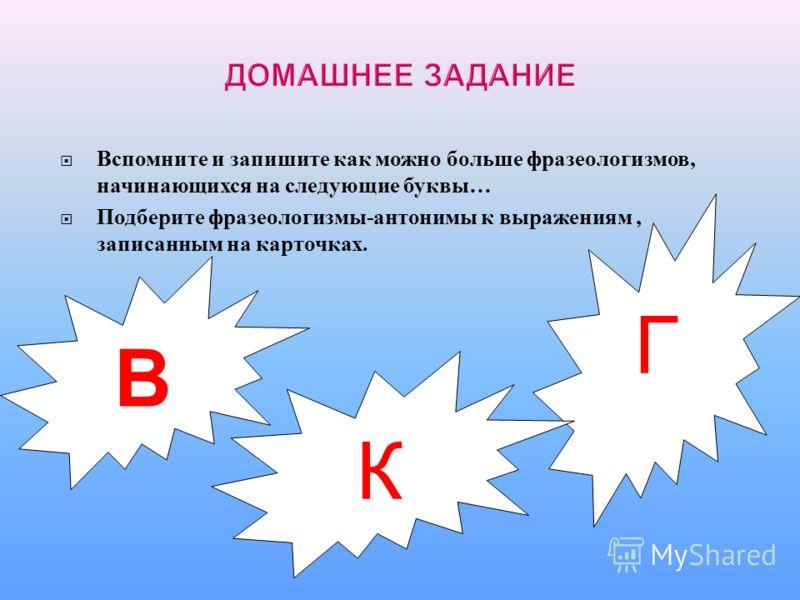 В Г К Вспомните и запишите как можно больше фразеологизмов, начинающихся на следующие буквы … Подберите фразеологизмы - антонимы к выражениям, записанным на карточках.
