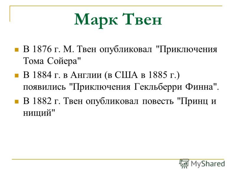 Марк Твен В 1876 г. М. Твен опубликовал Приключения Тома Сойера В 1884 г. в Англии (в США в 1885 г.) появились Приключения Гекльберри Финна. В 1882 г. Твен опубликовал повесть Принц и нищий