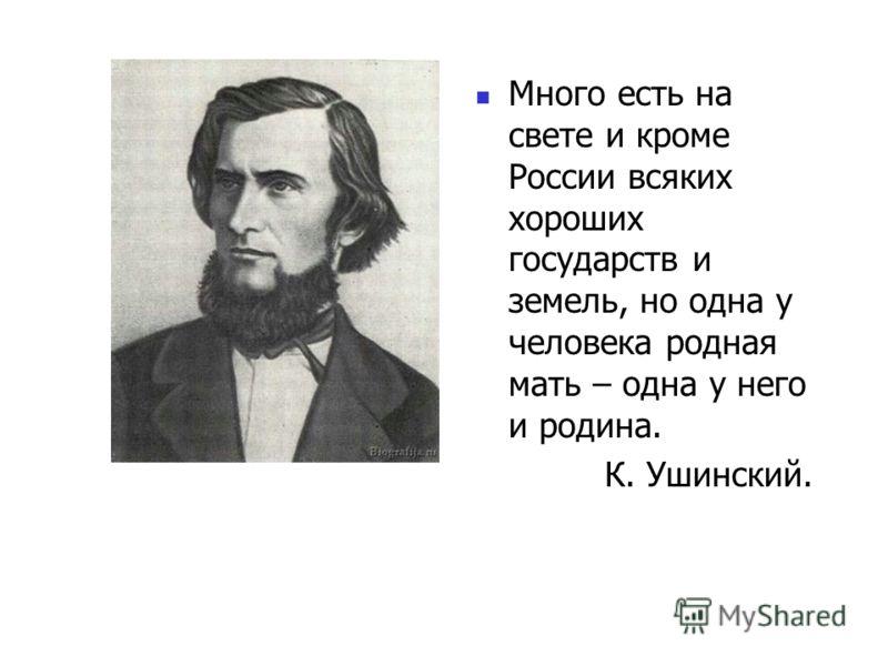 Много есть на свете и кроме России всяких хороших государств и земель, но одна у человека родная мать – одна у него и родина. К. Ушинский.