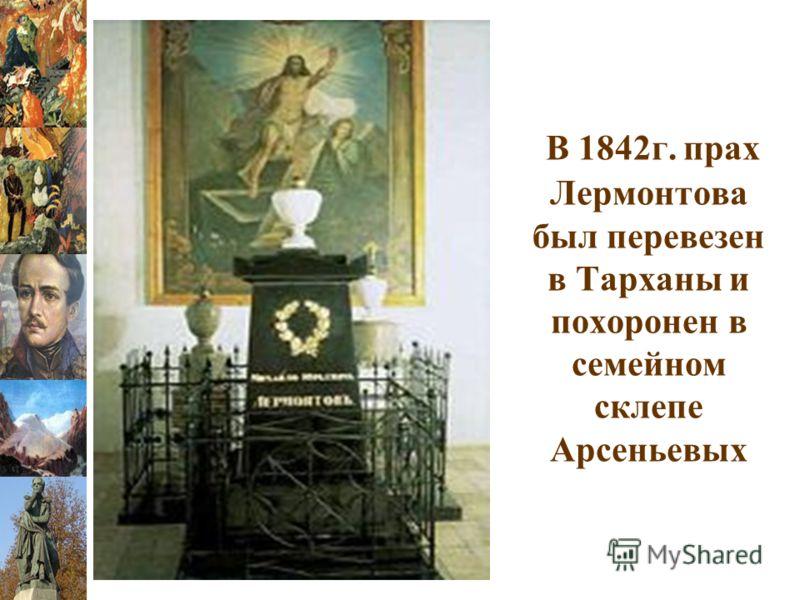 В 1842г. прах Лермонтова был перевезен в Тарханы и похоронен в семейном склепе Арсеньевых