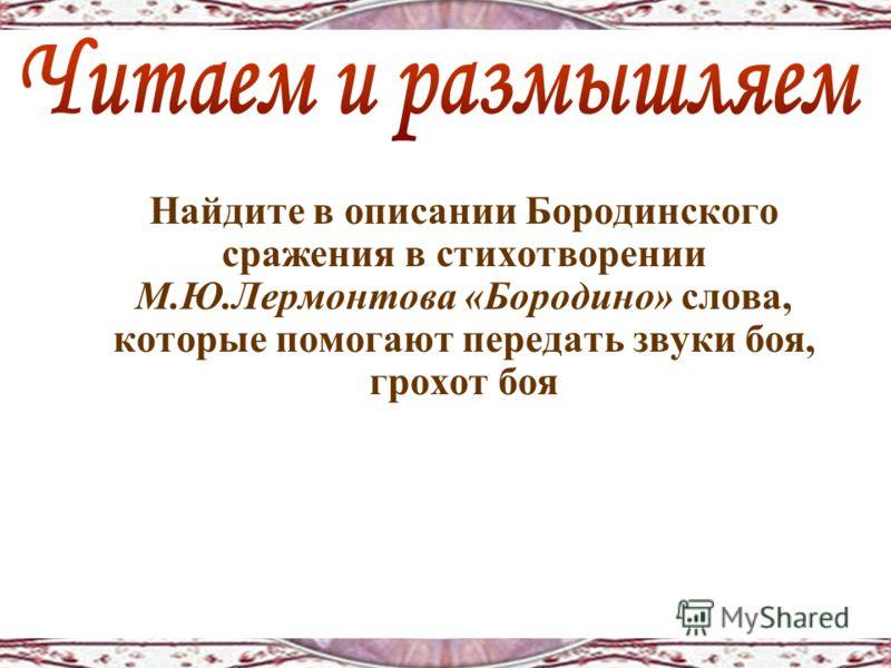 Найдите в описании Бородинского сражения в стихотворении М.Ю.Лермонтова «Бородино» слова, которые помогают передать звуки боя, грохот боя
