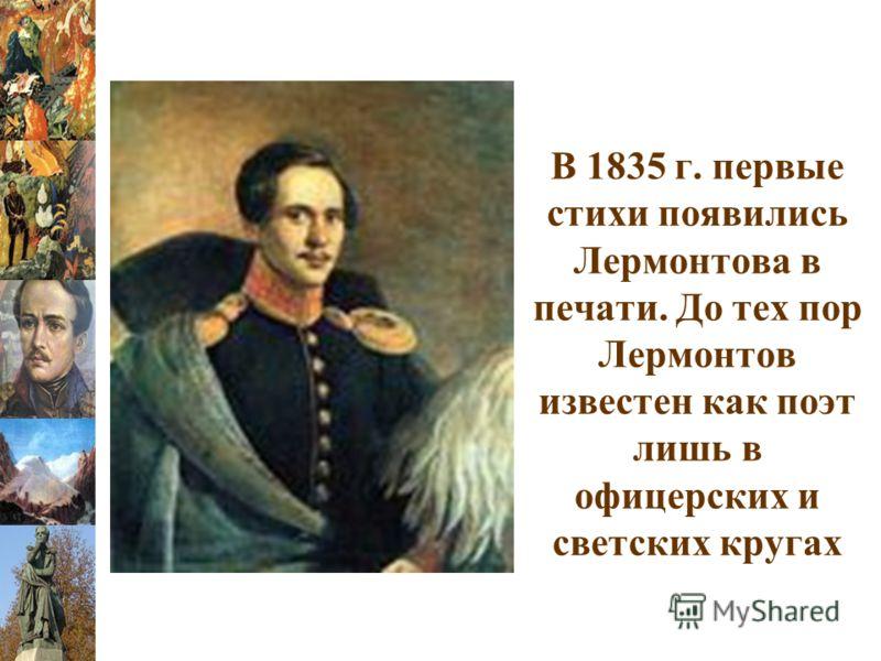 В 1835 г. первые стихи появились Лермонтова в печати. До тех пор Лермонтов известен как поэт лишь в офицерских и светских кругах