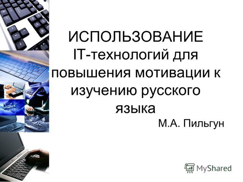 ИСПОЛЬЗОВАНИЕ IT-технологий для повышения мотивации к изучению русского языка М.А. Пильгун