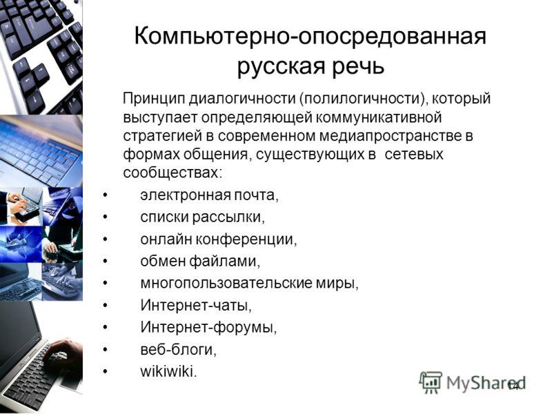 14 Компьютерно-опосредованная русская речь Принцип диалогичности (полилогичности), который выступает определяющей коммуникативной стратегией в современном медиапространстве в формах общения, существующих в сетевых сообществах: электронная почта, спис