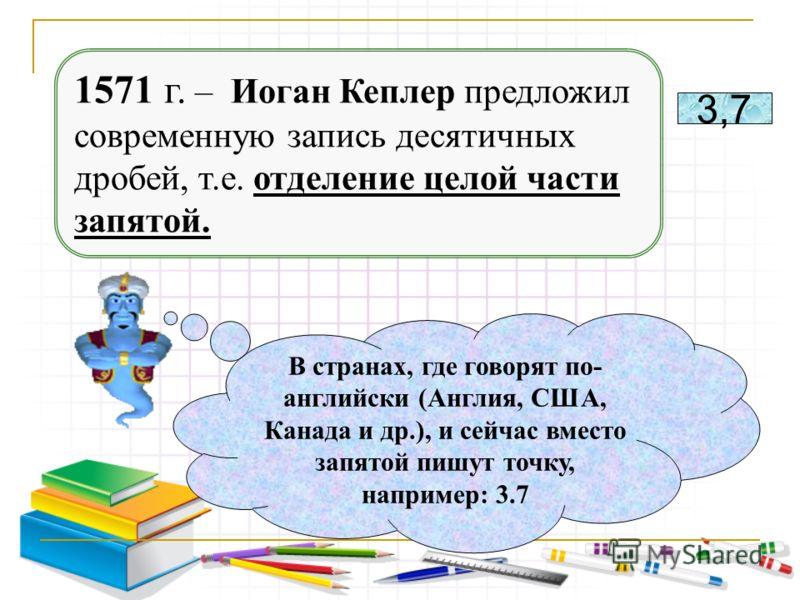 1571 г. – Иоган Кеплер предложил современную запись десятичных дробей, т.е. отделение целой части запятой. 3,7 В странах, где говорят по- английски (Англия, США, Канада и др.), и сейчас вместо запятой пишут точку, например: 3.7