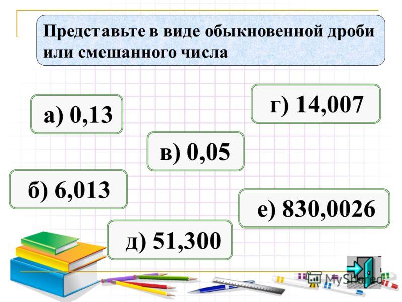 Представьте в виде обыкновенной дроби или смешанного числа а) 0,13 б) 6,013 в) 0,05 д) 51,300 е) 830,0026 г) 14,007