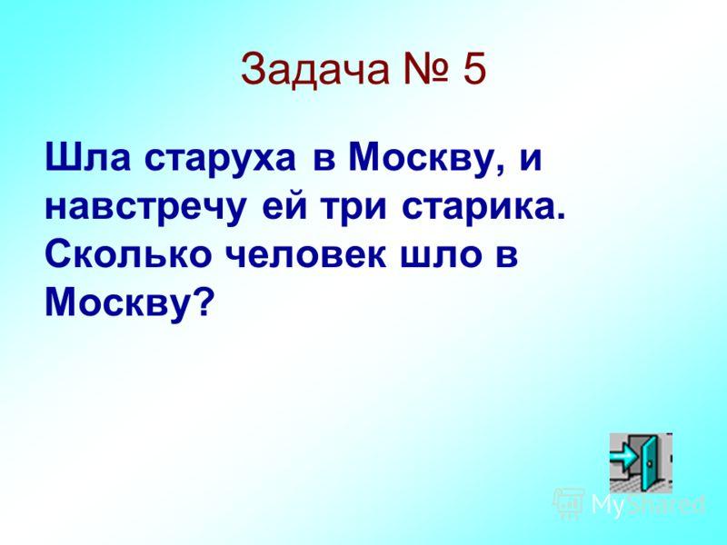 Задача 5 Шла старуха в Москву, и навстречу ей три старика. Сколько человек шло в Москву?