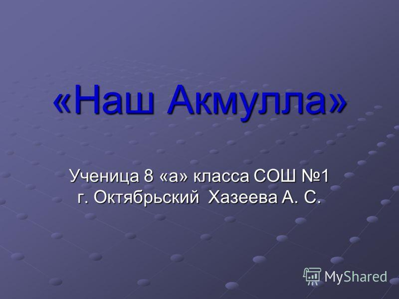 «Наш Акмулла» Ученица 8 «а» класса СОШ 1 г. Октябрьский Хазеева А. С.