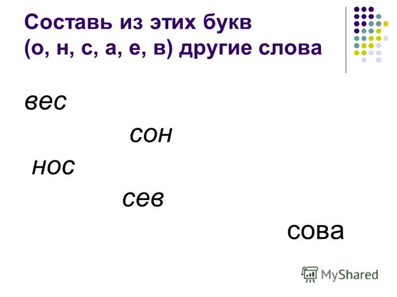 Составь из этих букв (о, н, с, а, е, в) другие слова вес сон нос сев сова