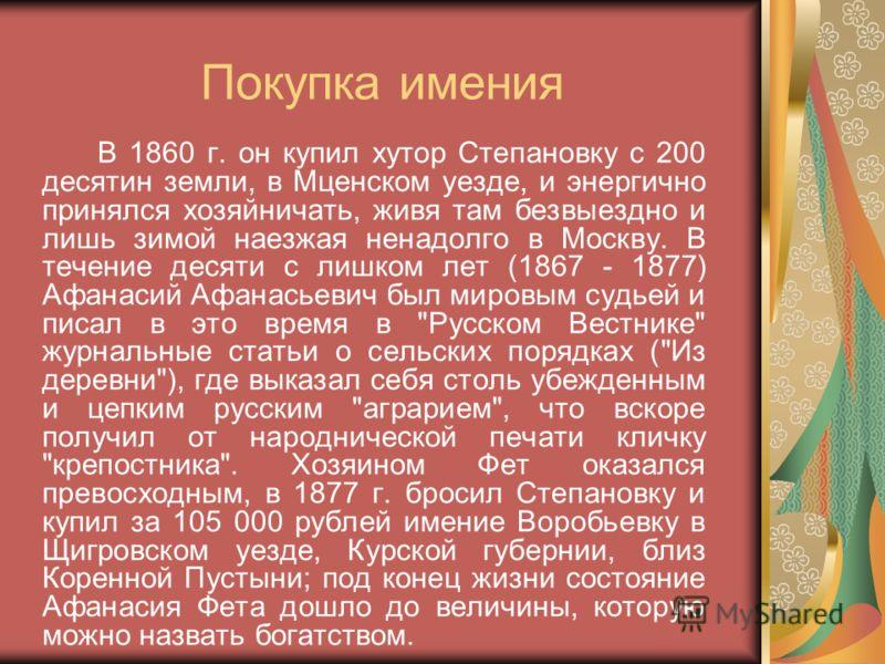 Покупка имения В 1860 г. он купил хутор Степановку с 200 десятин земли, в Мценском уезде, и энергично принялся хозяйничать, живя там безвыездно и лишь зимой наезжая ненадолго в Москву. В течение десяти с лишком лет (1867 - 1877) Афанасий Афанасьевич