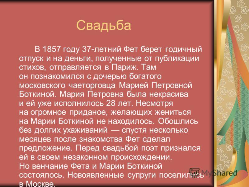 Свадьба В 1857 году 37-летний Фет берет годичный отпуск и на деньги, полученные от публикации стихов, отправляется в Париж. Там он познакомился с дочерью богатого московского чаеторговца Марией Петровной Боткиной. Мария Петровна была некрасива и ей у