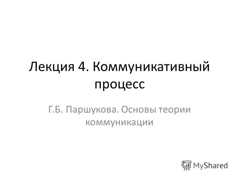 Лекция 4. Коммуникативный процесс Г.Б. Паршукова. Основы теории коммуникации