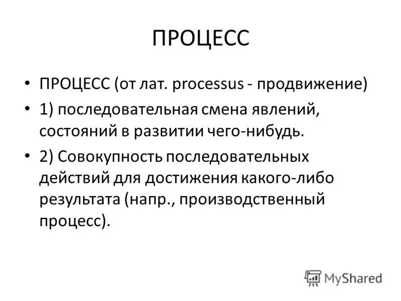 ПРОЦЕСС ПРОЦЕСС (от лат. processus - продвижение) 1) последовательная смена явлений, состояний в развитии чего-нибудь. 2) Совокупность последовательных действий для достижения какого-либо результата (напр., производственный процесс).