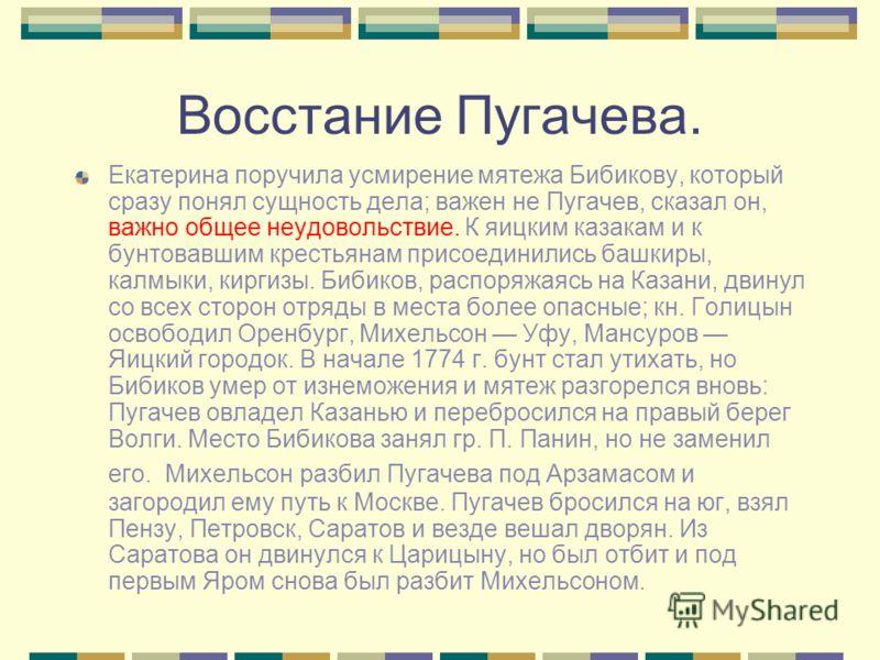 Восстание Пугачева. Екатерина поручила усмирение мятежа Бибикову, который сразу понял сущность дела; важен не Пугачев, сказал он, важно общее неудовольствие. К яицким казакам и к бунтовавшим крестьянам присоединились башкиры, калмыки, киргизы. Бибико
