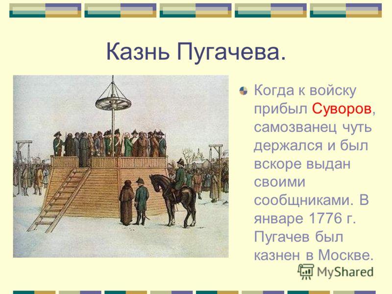 Казнь Пугачева. Когда к войску прибыл Суворов, самозванец чуть держался и был вскоре выдан своими сообщниками. В январе 1776 г. Пугачев был казнен в Москве.