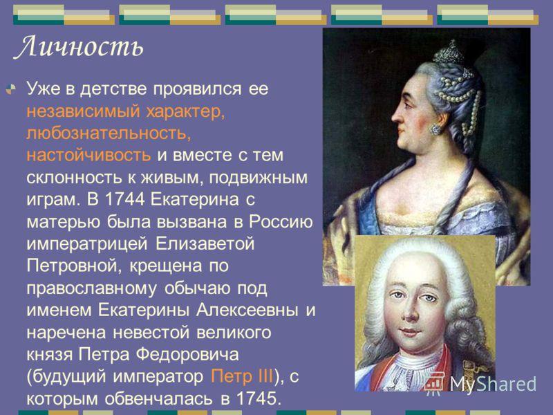 Личность Уже в детстве проявился ее независимый характер, любознательность, настойчивость и вместе с тем склонность к живым, подвижным играм. В 1744 Екатерина с матерью была вызвана в Россию императрицей Елизаветой Петровной, крещена по православному