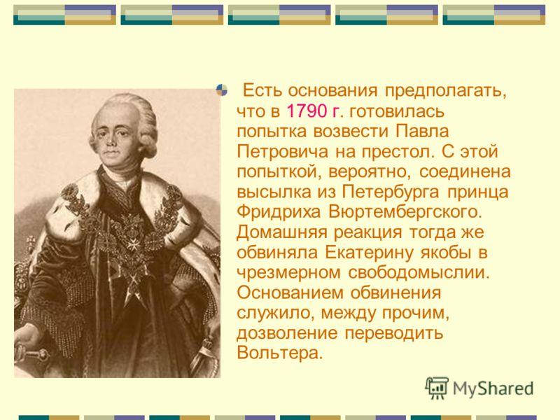 Есть основания предполагать, что в 1790 г. готовилась попытка возвести Павла Петровича на престол. С этой попыткой, вероятно, соединена высылка из Петербурга принца Фридриха Вюртембергского. Домашняя реакция тогда же обвиняла Екатерину якобы в чрезме