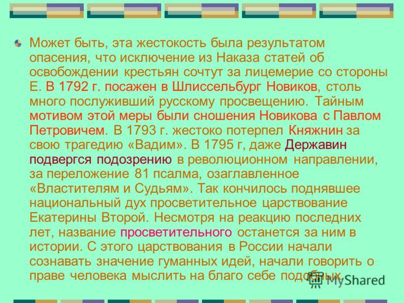 Может быть, эта жестокость была результатом опасения, что исключение из Наказа статей об освобождении крестьян сочтут за лицемерие со стороны Е. В 1792 г. посажен в Шлиссельбург Новиков, столь много послуживший русскому просвещению. Тайным мотивом эт