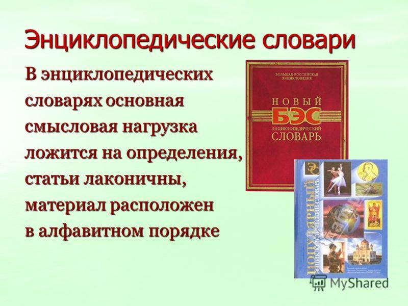 Энциклопедические словари В энциклопедических словарях основная смысловая нагрузка ложится на определения, статьи лаконичны, материал расположен в алфавитном порядке