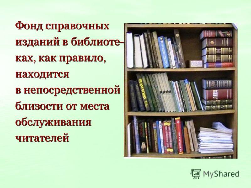 Фонд справочных изданий в библиоте- ках, как правило, находится в непосредственной близости от места обслуживаниячитателей