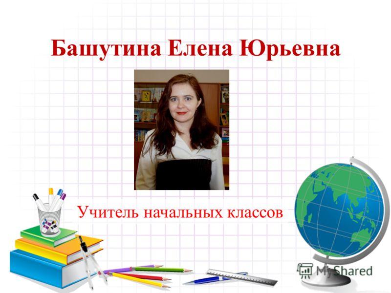 Башутина Елена Юрьевна Учитель начальных классов