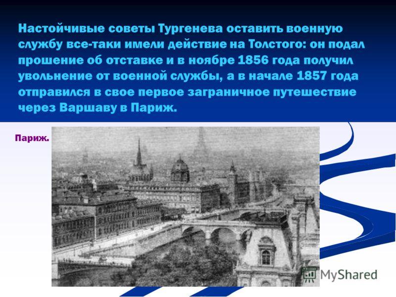 Настойчивые советы Тургенева оставить военную службу все-таки имели действие на Толстого: он подал прошение об отставке и в ноябре 1856 года получил увольнение от военной службы, а в начале 1857 года отправился в свое первое заграничное путешествие ч