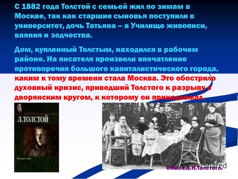 С 1882 года Толстой с семьей жил по зимам в Москве, так как старшие сыновья поступили в университет, дочь Татьяна – в Училище живописи, ваяния и зодчества. Дом, купленный Толстым, находился в рабочем районе. На писателя произвели впечатление противор