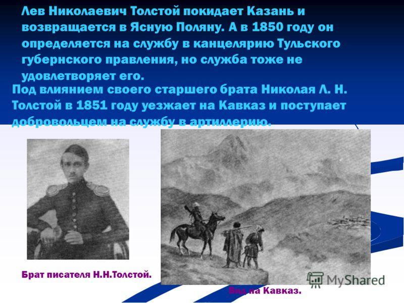 Лев Николаевич Толстой покидает Казань и возвращается в Ясную Поляну. А в 1850 году он определяется на службу в канцелярию Тульского губернского правления, но служба тоже не удовлетворяет его. Под влиянием своего старшего брата Николая Л. Н. Толстой