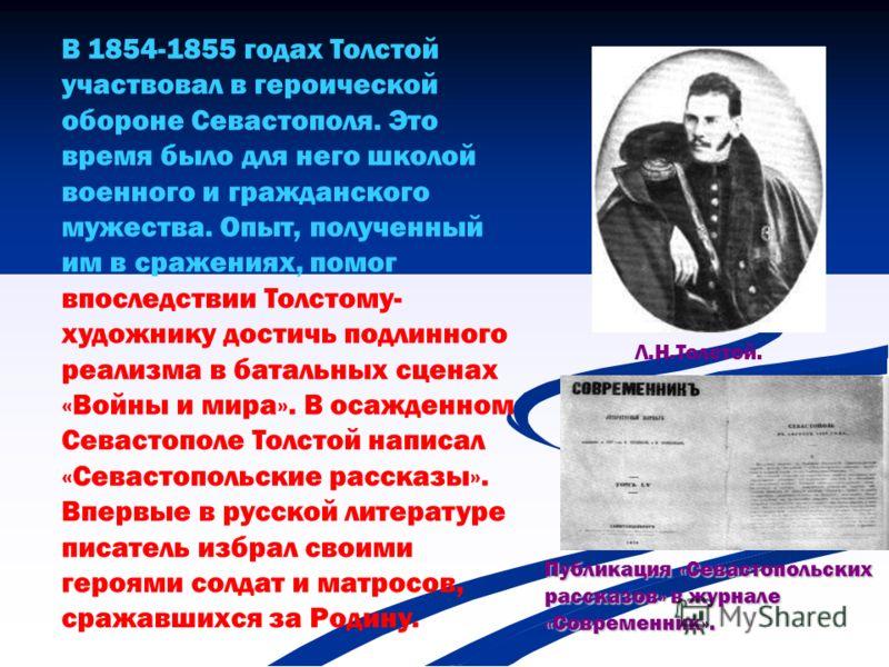 В 1854-1855 годах Толстой участвовал в героической обороне Севастополя. Это время было для него школой военного и гражданского мужества. Опыт, полученный им в сражениях, помог впоследствии Толстому- художнику достичь подлинного реализма в батальных с