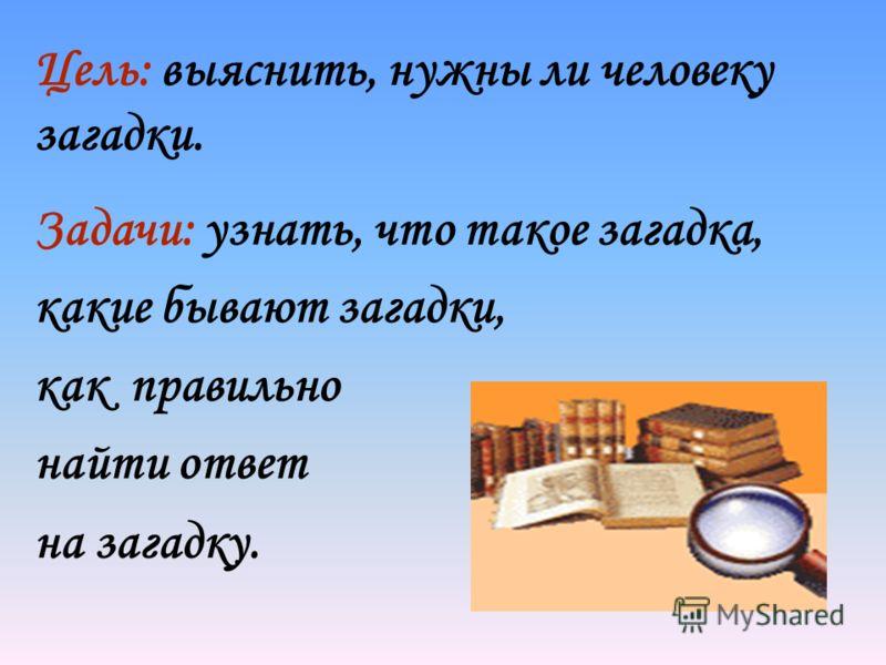 Цель: выяснить, нужны ли человеку загадки. Задачи: узнать, что такое загадка, какие бывают загадки, как правильно найти ответ на загадку.