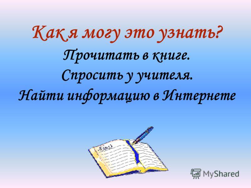 Как я могу это узнать? Прочитать в книге. Спросить у учителя. Найти информацию в Интернете
