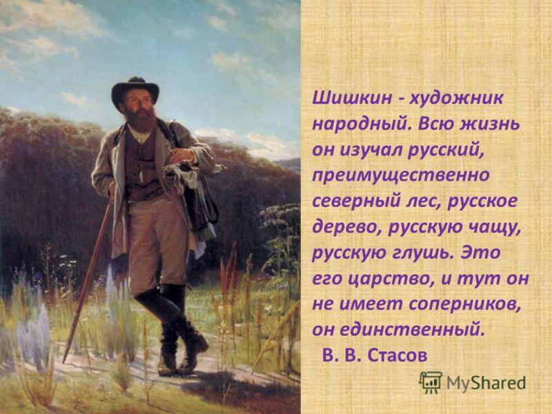 Шишкин - художник народный. Всю жизнь он изучал русский, преимущественно северный лес, русское дерево, русскую чащу, русскую глушь. Это его царство, и тут он не имеет соперников, он единственный. В. В. Стасов