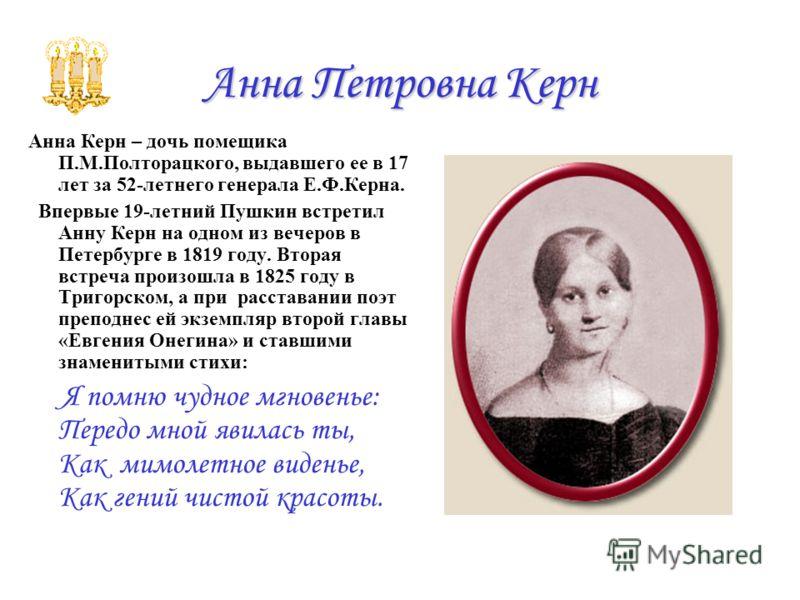 Анна Петровна Керн Анна Керн – дочь помещика П.М.Полторацкого, выдавшего ее в 17 лет за 52-летнего генерала Е.Ф.Керна. Впервые 19-летний Пушкин встретил Анну Керн на одном из вечеров в Петербурге в 1819 году. Вторая встреча произошла в 1825 году в Тр